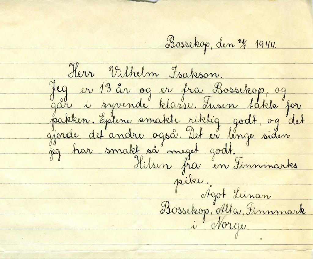 """Bossekop, den 28/1 1944. Herr Vilhelm Isaksson. Jeg er 13 år og er fra Bossekop, og går i syvende klasse. Tusen takk for pakken. Eplene smakte riktig godt og det gjorde det andre også. Det er lenge siden jeg har smakt så meget godt. Hilsen fra en Finnmarks pike. Ågot Lunan Bossekop, Alta Finnmark i Norge""""."""